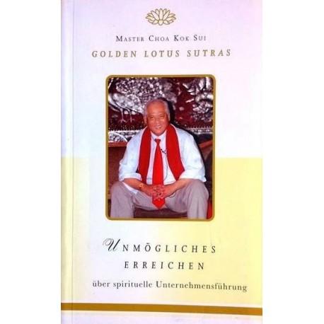 Unmögliches Erreichen. Golden Lotus Sutras über spirituelle Unternehmensführung. Von Master Choa Kok Sui (2008).