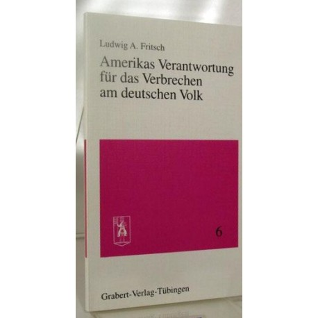 Amerikas Verantwortung für das Verbrechen am deutschen Volk. Von Ludwig A. Fritsch (